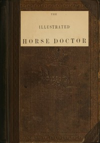The Illustrated Horse Doctor Being an accurate and detailed account of the various diseases to which the equine race are subjected