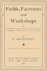Fields, Factories, and Workshops Or, Industry Combined with Agriculture and Brain Work with Manual Work