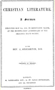Christian Literature a sermon delivered May 8th, 1870, in Kensington Chapel, at the seventy-first anniversary of the Religious Tract Society