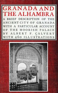 Cover of Granada and the Alhambra A brief description of the ancient city of Granada, with a particular account of the Moorish palace
