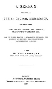 A Sermon preached at Christ Church, Kensington, on May 1, 1859 being the day appointed for a general thanksgiving to Almighty God, for the success granted to our arms in suppressing the rebellion and restoring tranquillity in Her Majesty's Indian Dominions.