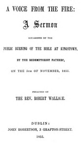 A Voice from the FireA Sermon occasioned by the public burning of the Bible at Kingstown, by the Redemptorist Fathers, on the 5th of November, 1855