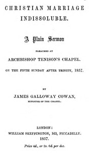Christian Marriage Indissoluble: A Plain Sermon Preached at Archbishop Tenison's chapel, on the fifth Sunday after Trinity, 1857
