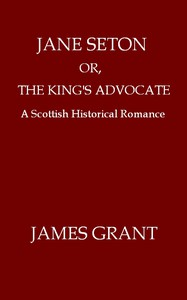Cover of Jane Seton; or, The King's Advocate: A Scottish Historical Romance