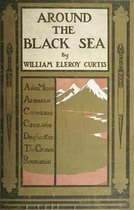 Around the Black SeaAsia Minor, Armenia, Caucasus, Circassia, Daghestan, the Crimea, Roumania