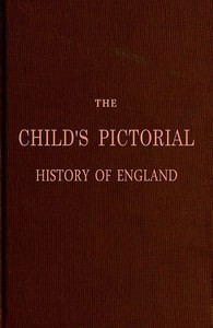 The Child's Pictorial History of England From the Earliest Period to the Present Time
