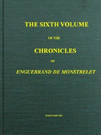 The Chronicles of Enguerrand de Monstrelet, Vol. 06 [of 13] Containing an account of the cruel civil wars between the houses of Orleans and Burgundy, of the possession of Paris and Normandy by the English, their expulsion thence, and of other memorable events that happened in the kingdom of France, as well as in other countries