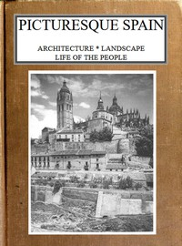 Picturesque Spain: Architecture, landscape, life of the people.