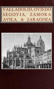 Cover of Valladolid, Oviedo, Segovia, Zamora, Avila & Zaragoza An Historical & Descriptive Account