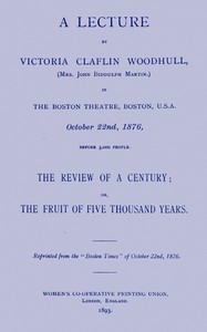 A lecture by Victoria Claflin Woodhull ...: The review of a century; or, the fruit of five thousand years