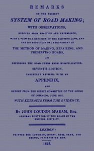 Remarks on the Present System of Road MakingWith Observations, Deduced from Practice and Experience, With a View to a Revision of the Existing Laws, and the Introduction of Improvement in the Method of Making, Repairing, and Preserving Roads, and Defending the Road Funds from Misapplication. Seventh Edition, Carefully Revised, With an Appendix, and Report from the Select Committee of the House of Commons, June 1823, with Extracts from the Evidence