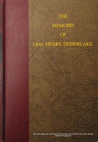 Cover of The Memoirs of Lieut. Henry Timberlake (Who Accompanied the Three Cherokee Indians to England in the Year 1762) Containing Whatever He Observed Remarkable, Or Worthy of Public Notice, During His Travels to and from That Nation; Wherein the Country, Government, Genius, and Customs of the Inhabitants, Are Authentically Described. Also the Principal Occurrences During Their Residence in London. Illustrated With an Accurate Map of Their Over-hill Settlement, and a Curious Secret Journal, Taken by the Indians Out of the Pocket of a Frenchman They Had Killed.