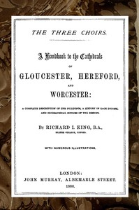 Cover of The Three Choirs: A Handbook to the Cathedrals of Gloucester, Hereford, and Worcester A Complete Description of the Buildings, a History of Each Diocese and Biographical Notices of the Bishops