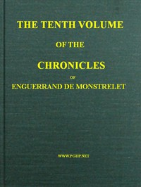 Cover of The Chronicles of Enguerrand de Monstrelet, Vol. 10 [of 13] Containing an account of the cruel civil wars between the houses of Orleans and Burgundy, of the possession of Paris and Normandy by the English, their expulsion thence, and of other memorable events that happened in the kingdom of France, as well as in other countries
