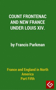France and England in North America, Part V: Count Frontenac, New France, Louis XIV