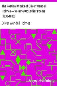 The Poetical Works of Oliver Wendell Holmes — Volume 01: Earlier Poems (1830-1836)