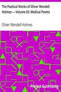 The Poetical Works of Oliver Wendell Holmes — Volume 03: Medical Poems