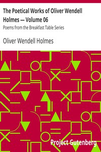 The Poetical Works of Oliver Wendell Holmes — Volume 06 Poems from the Breakfast Table Series