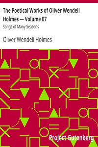 The Poetical Works of Oliver Wendell Holmes — Volume 07: Songs of Many Seasons