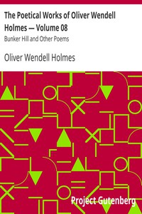 The Poetical Works of Oliver Wendell Holmes — Volume 08 Bunker Hill and Other Poems