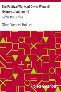 The Poetical Works of Oliver Wendell Holmes — Volume 10: Before the Curfew