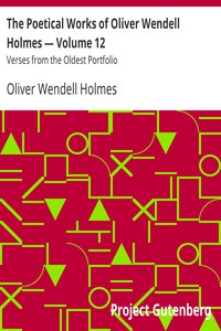 The Poetical Works of Oliver Wendell Holmes — Volume 12 Verses from the Oldest Portfolio