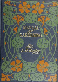 Cover of Manual of Gardening (Second Edition) A Practical Guide to the Making of Home Grounds and the Growing of Flowers, Fruits, and Vegetables for Home Use
