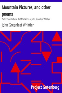 Mountain Pictures, and other poems Part 2 From Volume II of The Works of John Greenleaf Whittier