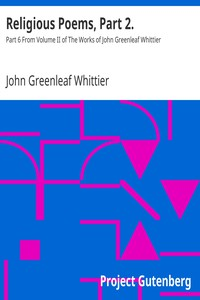 Religious Poems, Part 2. Part 6 From Volume II of The Works of John Greenleaf Whittier