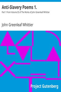 Anti-Slavery Poems 1. Part 1 From Volume III of The Works of John Greenleaf Whittier