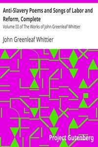 Cover of Anti-Slavery Poems and Songs of Labor and Reform, Complete Volume III of The Works of John Greenleaf Whittier