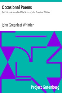 Occasional Poems Part 3 from Volume IV of The Works of John Greenleaf Whittier