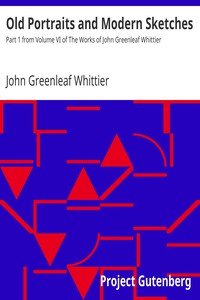 Old Portraits and Modern Sketches Part 1 from Volume VI of The Works of John Greenleaf Whittier