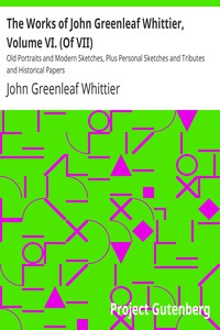 Cover of The Works of John Greenleaf Whittier, Volume VI. (Of VII) Old Portraits and Modern Sketches, Plus Personal Sketches and Tributes and Historical Papers