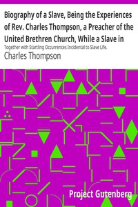 Biography of a Slave, Being the Experiences of Rev. Charles Thompson, a Preacher of the United Brethren Church, While a Slave in the South. Together with Startling Occurrences Incidental to Slave Life.