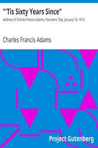"""""""'Tis Sixty Years Since"""" Address of Charles Francis Adams; Founders' Day, January 16, 1913"""