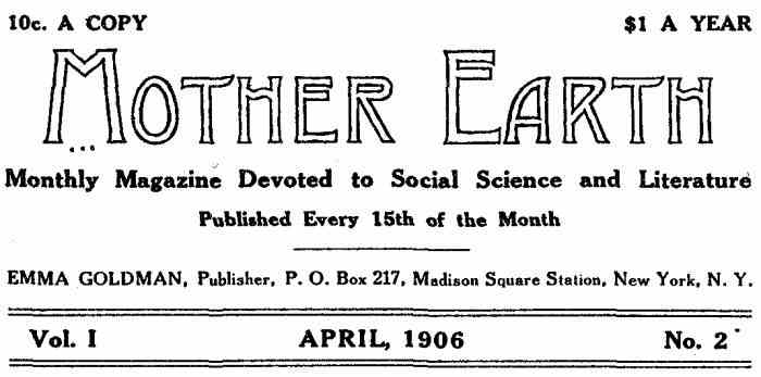 10c. A COPY $1.00 PER YEAR Mother Earth Monthly Magazine Devoted to Social Science and Literature Published Every 15th of the Month EMMA GOLDMAN, Publisher, P. O. Box 217, Madison Square Station, New York, N. Y. Vol. I APRIL, 1906 No. 2