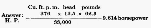 Answer: H.P. = (Cu. ft. p. m. 376 × head 13.5 × pounds 62.5) / 33,000 = 9.614 horsepower