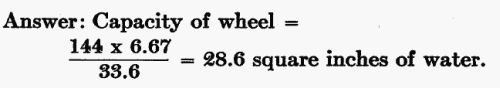 Answer: Capacity of wheel = (144 × 6.67) / 33.6 = 28.6 sq. in. of water.