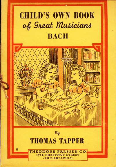 CHILD'S OWN BOOK of Great Musicians BACH  By THOMAS TAPPER  THEODORE PRESSER CO. 1712 CHESTNUT STREET ·PHILADELPHIA·