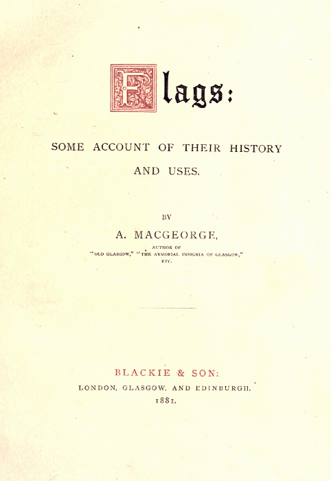 "Flags:  SOME ACCOUNT OF THEIR HISTORY AND USES.  BY A. MACGEORGE,  AUTHOR OF ""OLD GLASGOW,"" ""THE ARMORIAL INSIGNIA OF GLASGOW,"" ETC.  BLACKIE & SON: LONDON, GLASGOW, AND EDINBURGH. 1881."
