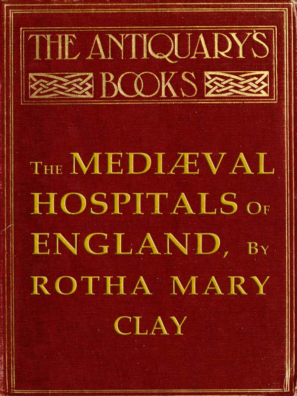The Medival Hospitals Of England By Rotha Mary Clay A Project