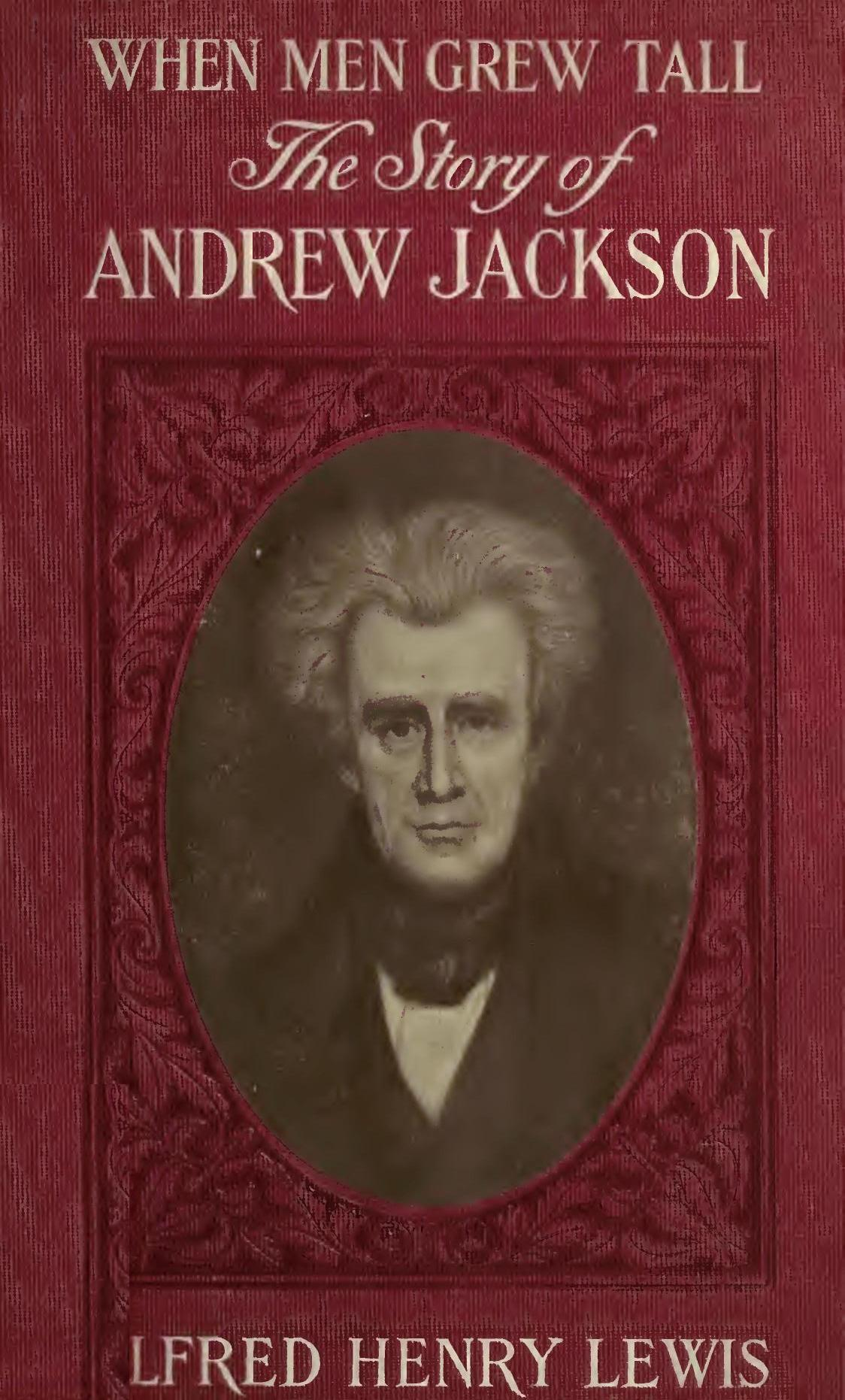 When Men Grew Tall Or the Story of Andrew Jackson, by Alfred Henry Lewis