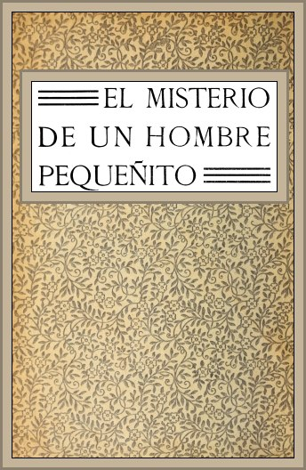 The project gutenberg ebook of el misterio de un hombre pequeito gutenberg ebook el misterio de un hombre pequeito produced by chuck greif and the online distributed proofreading team at httppgdp this fandeluxe Choice Image